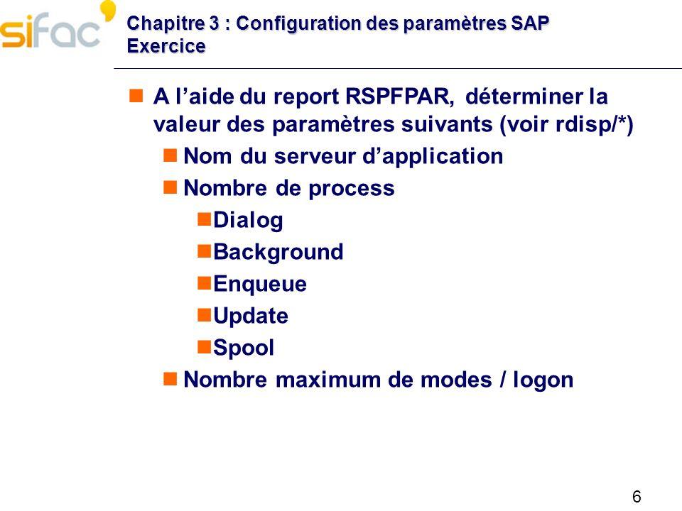 6 Chapitre 3 : Configuration des paramètres SAP Exercice A laide du report RSPFPAR, déterminer la valeur des paramètres suivants (voir rdisp/*) Nom du