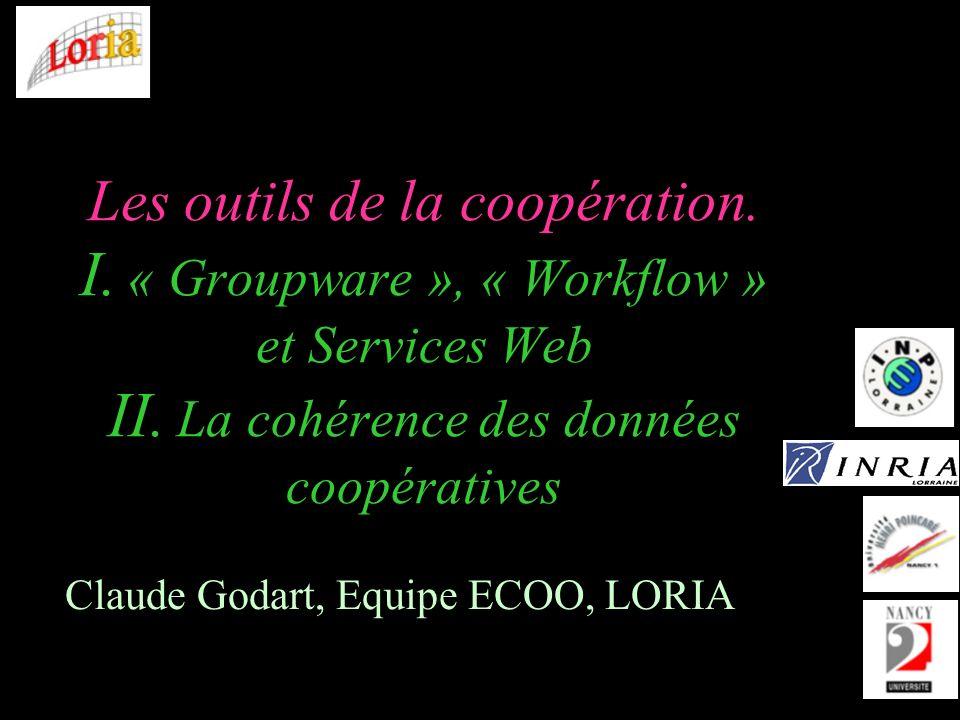 Les outils de la coopération. I. « Groupware », « Workflow » et Services Web II. La cohérence des données coopératives Claude Godart, Equipe ECOO, LOR