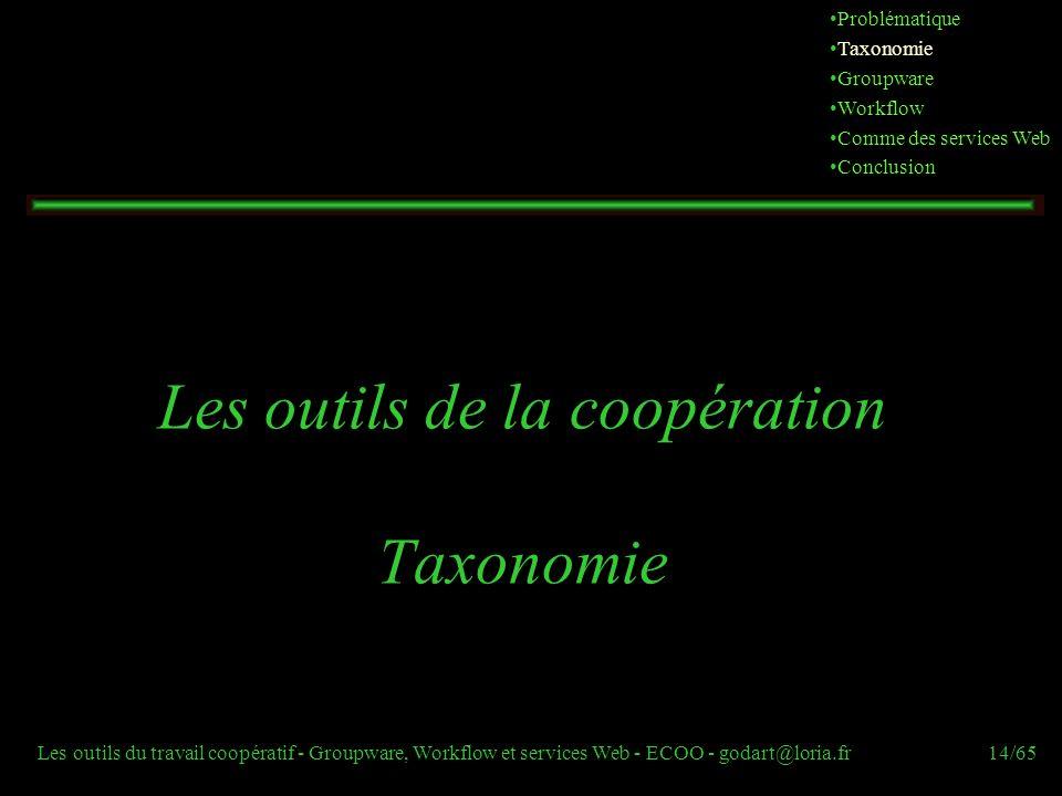 Les outils du travail coopératif - Groupware, Workflow et services Web - ECOO - godart@loria.fr14/65 Les outils de la coopération Taxonomie Problémati