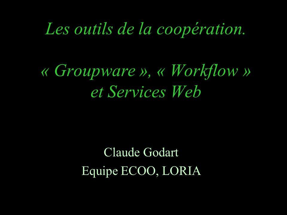 Les outils de la coopération. « Groupware », « Workflow » et Services Web Claude Godart Equipe ECOO, LORIA