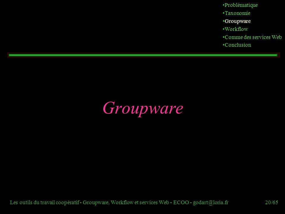 Les outils du travail coopératif - Groupware, Workflow et services Web - ECOO - godart@loria.fr20/65 Groupware Problématique Taxonomie Groupware Workf