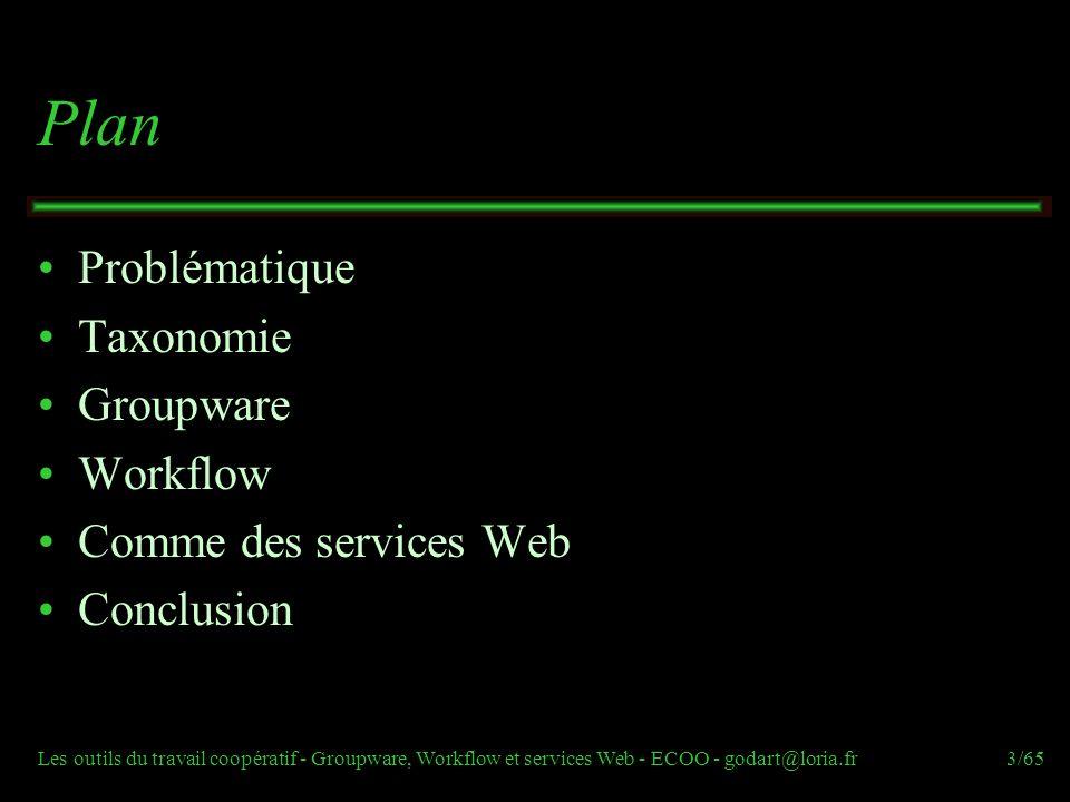 Les outils du travail coopératif - Groupware, Workflow et services Web - ECOO - godart@loria.fr3/65 Plan Problématique Taxonomie Groupware Workflow Co