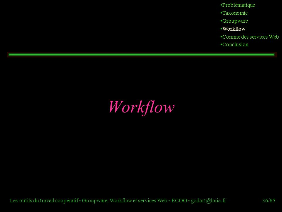 Les outils du travail coopératif - Groupware, Workflow et services Web - ECOO - godart@loria.fr36/65 Workflow Problématique Taxonomie Groupware Workfl