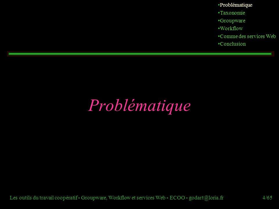 Les outils du travail coopératif - Groupware, Workflow et services Web - ECOO - godart@loria.fr4/65 Problématique Taxonomie Groupware Workflow Comme d