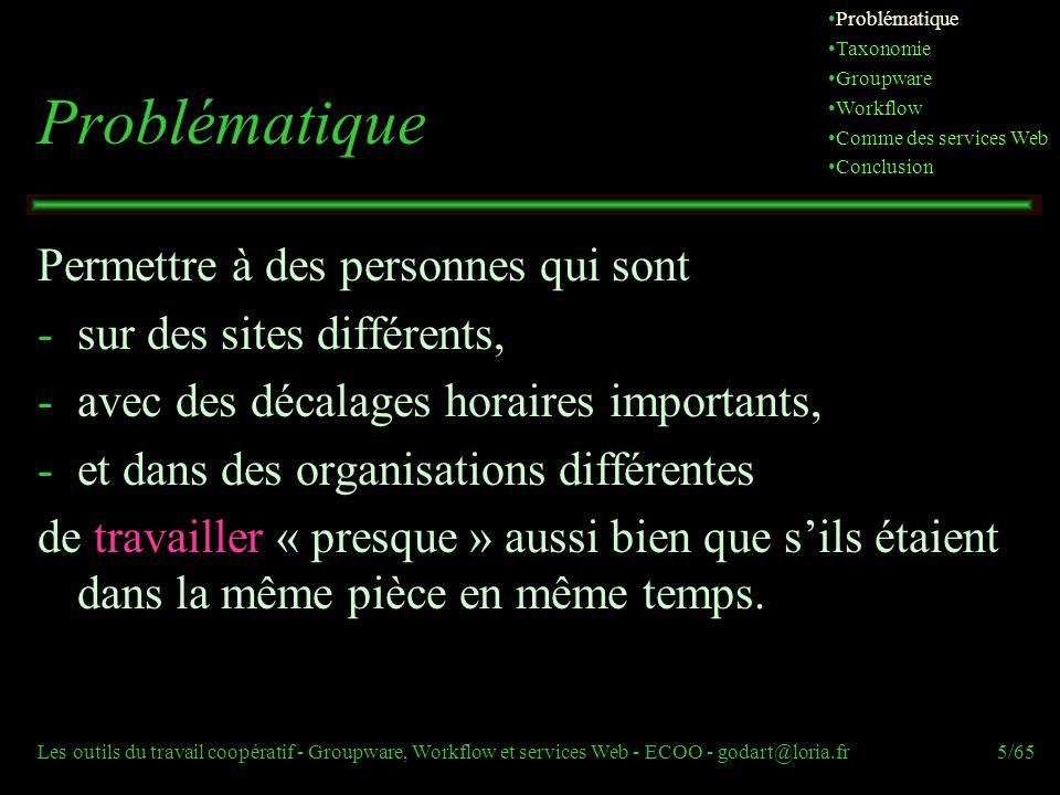 Les outils du travail coopératif - Groupware, Workflow et services Web - ECOO - godart@loria.fr5/65 Problématique Permettre à des personnes qui sont -