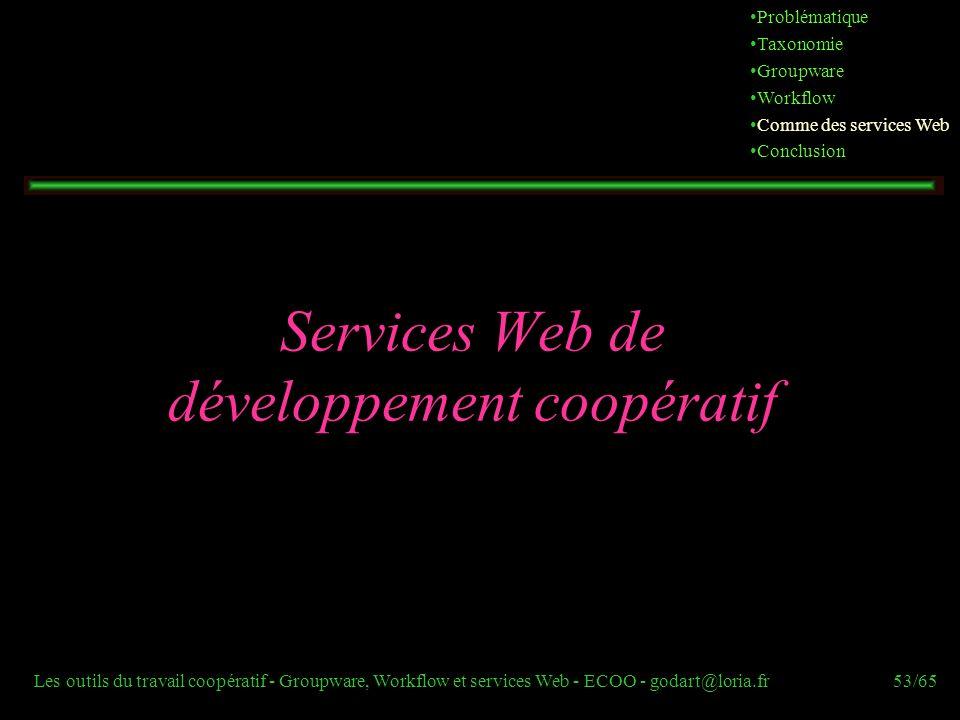 Les outils du travail coopératif - Groupware, Workflow et services Web - ECOO - godart@loria.fr53/65 Services Web de développement coopératif Probléma