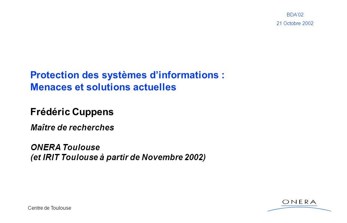 Centre de Toulouse BDA02 21 Octobre 2002 Protection des systèmes dinformations : Menaces et solutions actuelles Frédéric Cuppens Maître de recherches