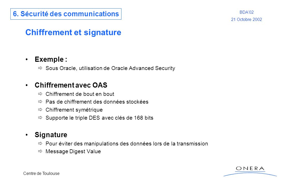 Centre de Toulouse BDA02 21 Octobre 2002 Chiffrement et signature Exemple : Sous Oracle, utilisation de Oracle Advanced Security Chiffrement avec OAS