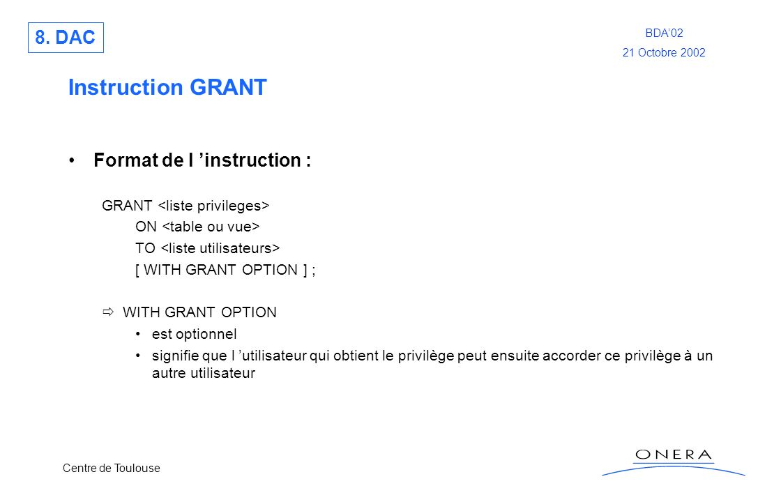 Centre de Toulouse BDA02 21 Octobre 2002 Instruction GRANT Format de l instruction : GRANT ON TO [ WITH GRANT OPTION ] ; WITH GRANT OPTION est optionn
