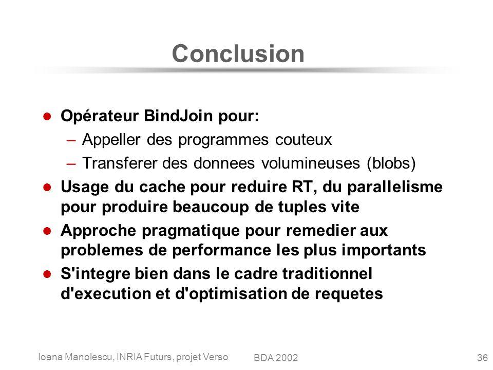 Ioana Manolescu, INRIA Futurs, projet Verso 36BDA 2002 Conclusion Opérateur BindJoin pour: –Appeller des programmes couteux –Transferer des donnees vo