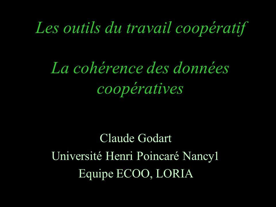 Les outils du travail coopératif La cohérence des données coopératives Claude Godart Université Henri Poincaré Nancy1 Equipe ECOO, LORIA