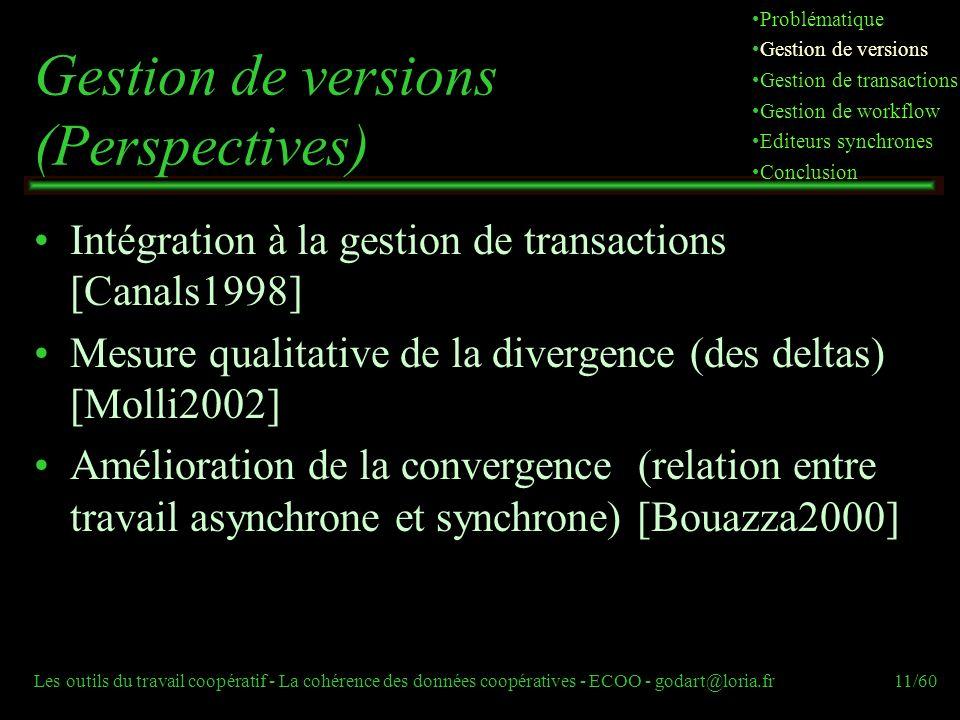 Les outils du travail coopératif - La cohérence des données coopératives - ECOO - godart@loria.fr11/60 Gestion de versions (Perspectives) Intégration à la gestion de transactions [Canals1998] Mesure qualitative de la divergence (des deltas) [Molli2002] Amélioration de la convergence (relation entre travail asynchrone et synchrone) [Bouazza2000] Problématique Gestion de versions Gestion de transactions Gestion de workflow Editeurs synchrones Conclusion