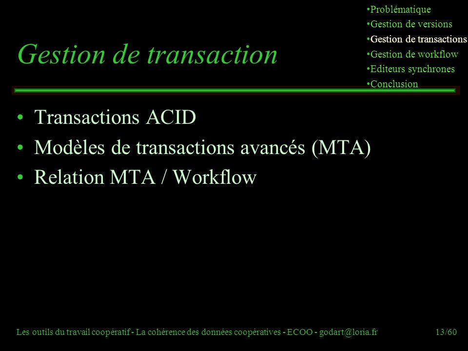 Les outils du travail coopératif - La cohérence des données coopératives - ECOO - godart@loria.fr13/60 Gestion de transaction Transactions ACID Modèles de transactions avancés (MTA) Relation MTA / Workflow Problématique Gestion de versions Gestion de transactions Gestion de workflow Editeurs synchrones Conclusion