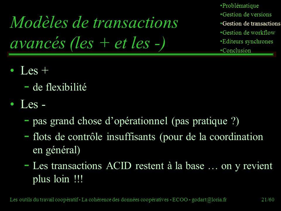 Les outils du travail coopératif - La cohérence des données coopératives - ECOO - godart@loria.fr21/60 Modèles de transactions avancés (les + et les -) Les +  de flexibilité Les -  pas grand chose dopérationnel (pas pratique )  flots de contrôle insuffisants (pour de la coordination en général)  Les transactions ACID restent à la base … on y revient plus loin !!.