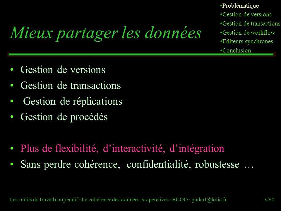 Les outils du travail coopératif - La cohérence des données coopératives - ECOO - godart@loria.fr54/60 Editeurs synchrones (perspectives) Gestion interactive des conflits plutôt que prise de décision automatique Relation synchrone/asynchrone 2 personnes en synchrone et une 3ème déconnectée Éditeur SAMS (Synchrone/Asynchrone/Multi-synchrone) (http://woinville.loria.fr/simu/) [Jourdain2002]http://woinville.loria.fr/simu/ … Problématique Gestion de versions Gestion de transactions Gestion de workflow Editeurs synchrones Conclusion