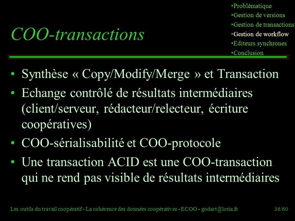 Les outils du travail coopératif - La cohérence des données coopératives - ECOO - godart@loria.fr36/60 COO-transactions Synthèse « Copy/Modify/Merge » et Transaction Echange contrôlé de résultats intermédiaires (client/serveur, rédacteur/relecteur, écriture coopératives) COO-sérialisabilité et COO-protocole Une transaction ACID est une COO-transaction qui ne rend pas visible de résultats intermédiaires Problématique Gestion de versions Gestion de transactions Gestion de workflow Editeurs synchrones Conclusion