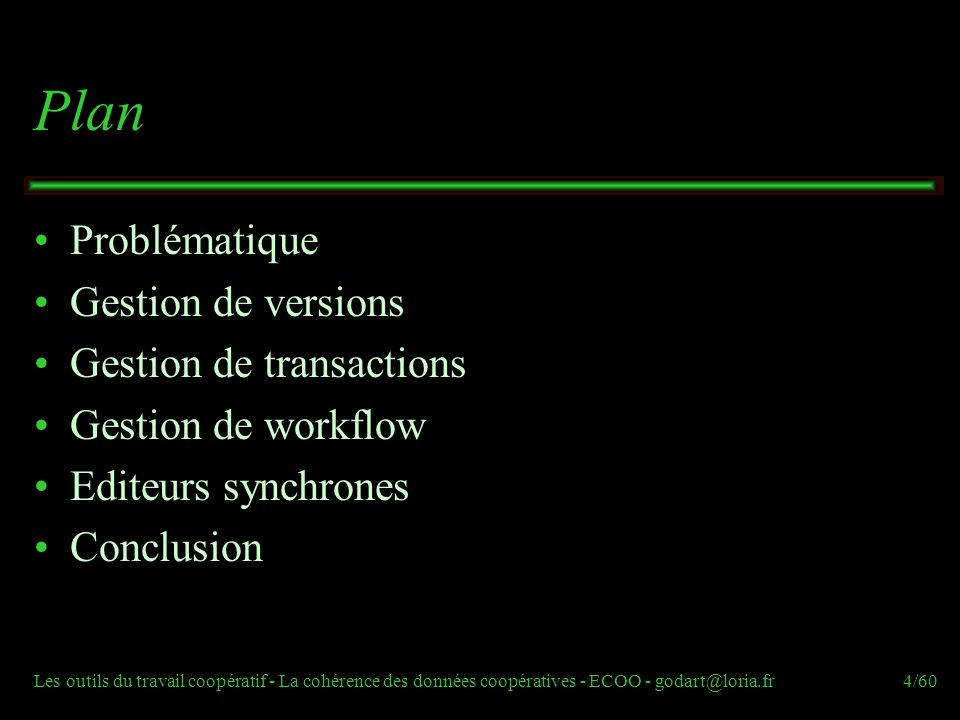 Les outils du travail coopératif - La cohérence des données coopératives - ECOO - godart@loria.fr4/60 Plan Problématique Gestion de versions Gestion de transactions Gestion de workflow Editeurs synchrones Conclusion