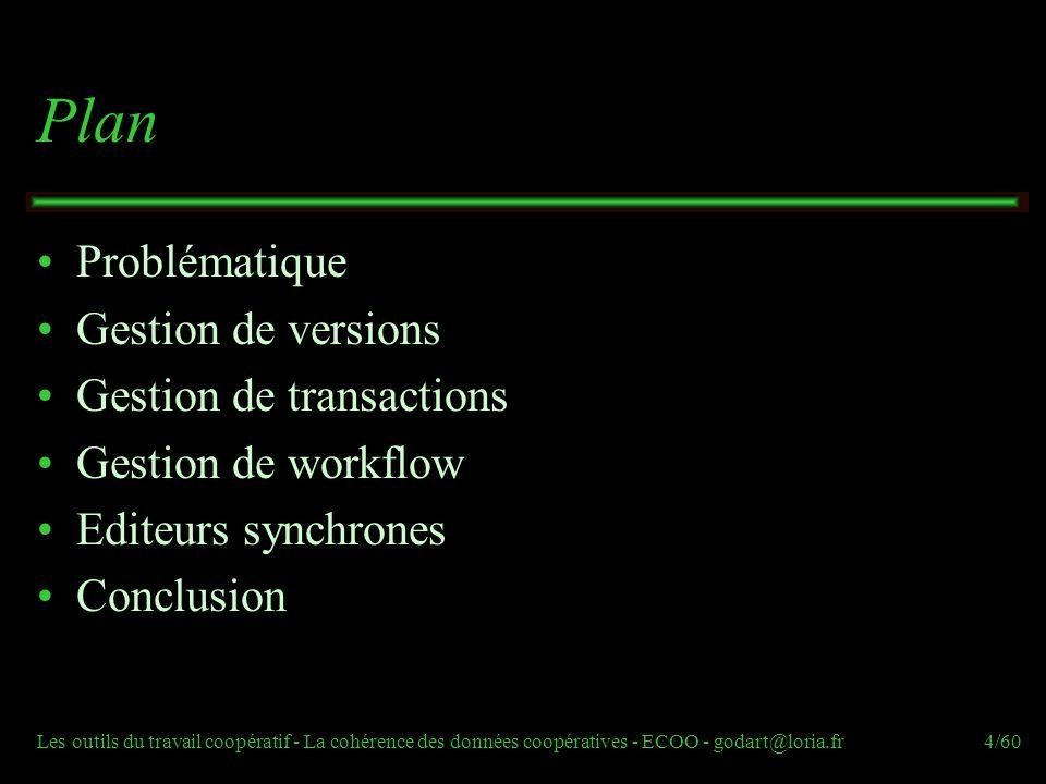 Les outils du travail coopératif - La cohérence des données coopératives - ECOO - godart@loria.fr35/60 UN exemple : COO-Flow Flexibilité du flot de contrôle  Anticipation sur flot de contrôle (anticipation libre, dictée par le flot de contrôle, dictée par le flot de données) Flexibilité du flot de donnée :  Les activités comme des COO-transactions  Anticipation sur flot de données Problématique Gestion de versions Gestion de transactions Gestion de workflow Editeurs synchrones Conclusion