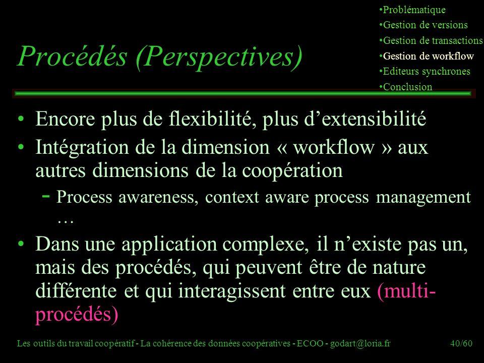 Les outils du travail coopératif - La cohérence des données coopératives - ECOO - godart@loria.fr40/60 Procédés (Perspectives) Encore plus de flexibilité, plus dextensibilité Intégration de la dimension « workflow » aux autres dimensions de la coopération  Process awareness, context aware process management … Dans une application complexe, il nexiste pas un, mais des procédés, qui peuvent être de nature différente et qui interagissent entre eux (multi- procédés) Problématique Gestion de versions Gestion de transactions Gestion de workflow Editeurs synchrones Conclusion