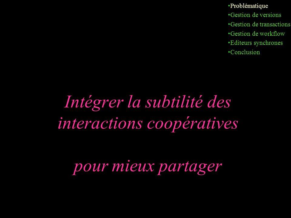 Intégrer la subtilité des interactions coopératives pour mieux partager Problématique Gestion de versions Gestion de transactions Gestion de workflow Editeurs synchrones Conclusion