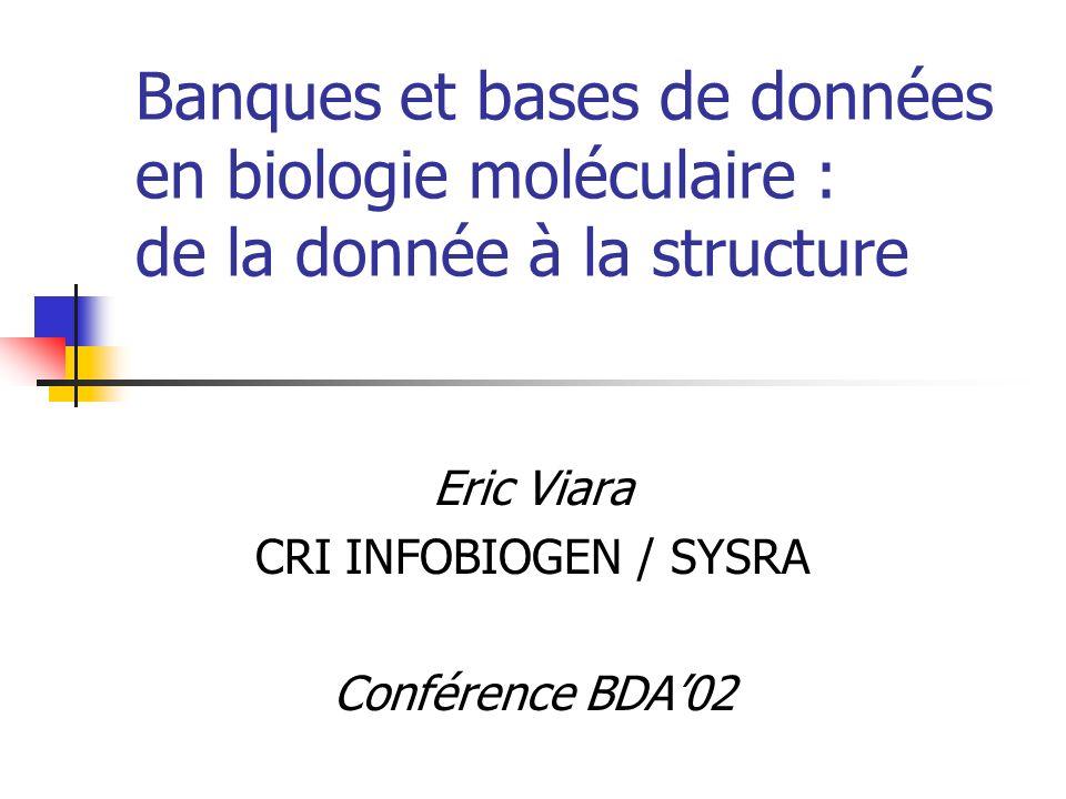 Banques et bases de données en biologie moléculaire : de la donnée à la structure Eric Viara CRI INFOBIOGEN / SYSRA Conférence BDA02