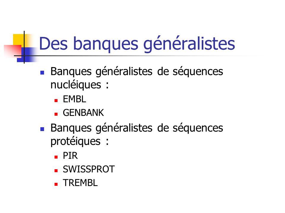 Des banques généralistes Banques généralistes de séquences nucléiques : EMBL GENBANK Banques généralistes de séquences protéiques : PIR SWISSPROT TREMBL