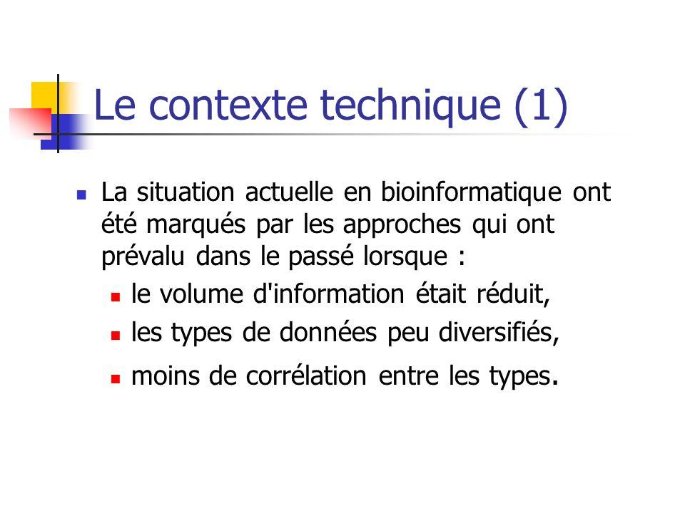 Le contexte technique (1) La situation actuelle en bioinformatique ont été marqués par les approches qui ont prévalu dans le passé lorsque : le volume d information était réduit, les types de données peu diversifiés, moins de corrélation entre les types.