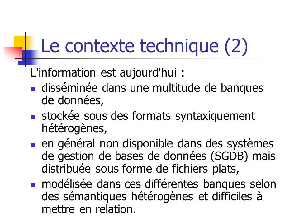Le contexte technique (2) L information est aujourd hui : disséminée dans une multitude de banques de données, stockée sous des formats syntaxiquement hétérogènes, en général non disponible dans des systèmes de gestion de bases de données (SGDB) mais distribuée sous forme de fichiers plats, modélisée dans ces différentes banques selon des sémantiques hétérogènes et difficiles à mettre en relation.