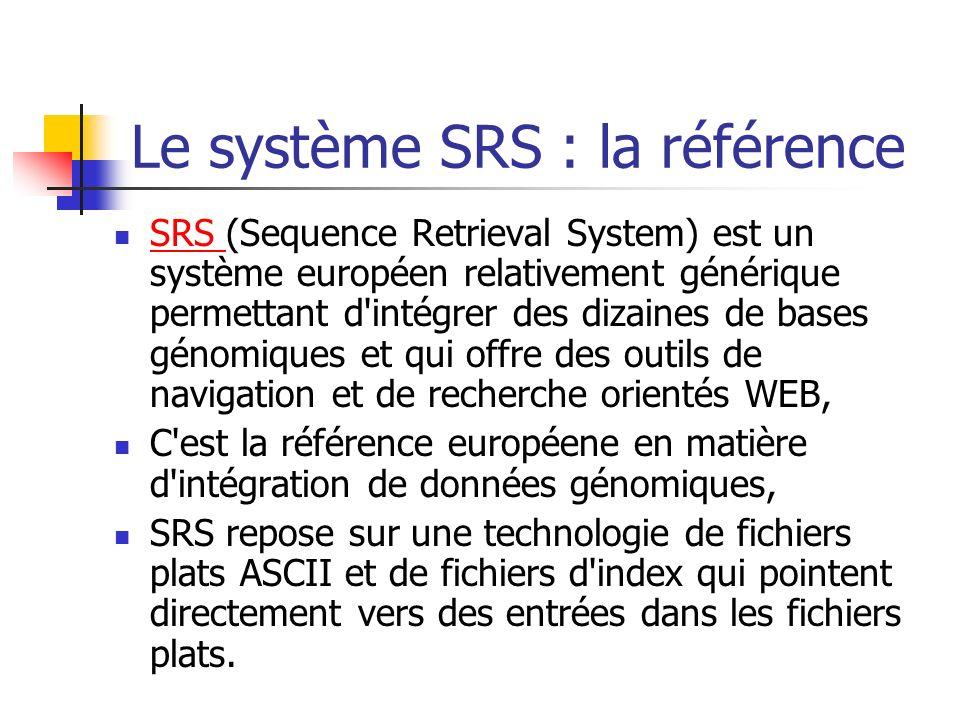 Le système SRS : la référence SRS (Sequence Retrieval System) est un système européen relativement générique permettant d intégrer des dizaines de bases génomiques et qui offre des outils de navigation et de recherche orientés WEB, SRS C est la référence européene en matière d intégration de données génomiques, SRS repose sur une technologie de fichiers plats ASCII et de fichiers d index qui pointent directement vers des entrées dans les fichiers plats.