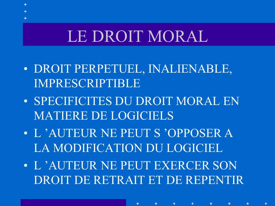 LE DROIT MORAL DROIT PERPETUEL, INALIENABLE, IMPRESCRIPTIBLE SPECIFICITES DU DROIT MORAL EN MATIERE DE LOGICIELS L AUTEUR NE PEUT S OPPOSER A LA MODIF
