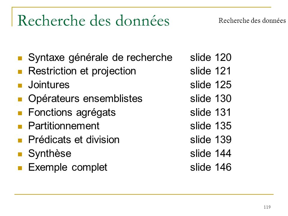 119 Recherche des données Syntaxe générale de rechercheslide 120 Restriction et projectionslide 121 Jointuresslide 125 Opérateurs ensemblistesslide 13