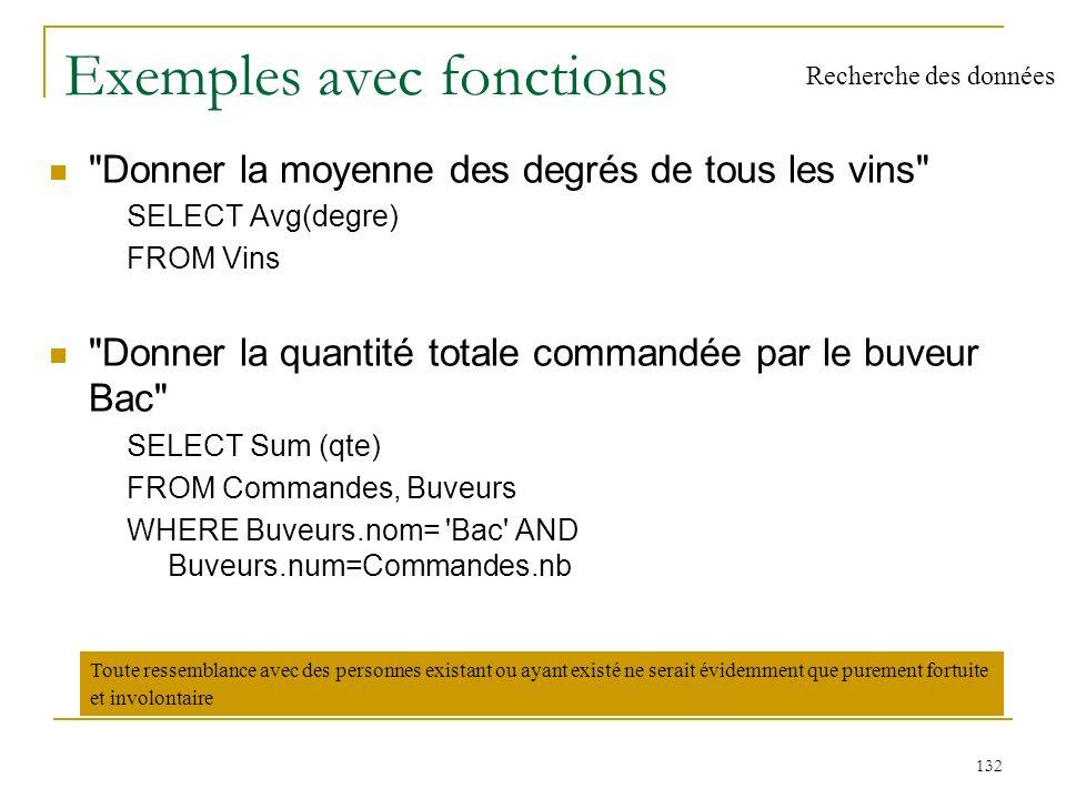 133 Exemples avec fonctions (2) Nombre de crus différents SELECT COUNT(DISTINCT cru) FROM Vins Nombre de vins SELECT COUNT (*) FROM Vins Recherche des données