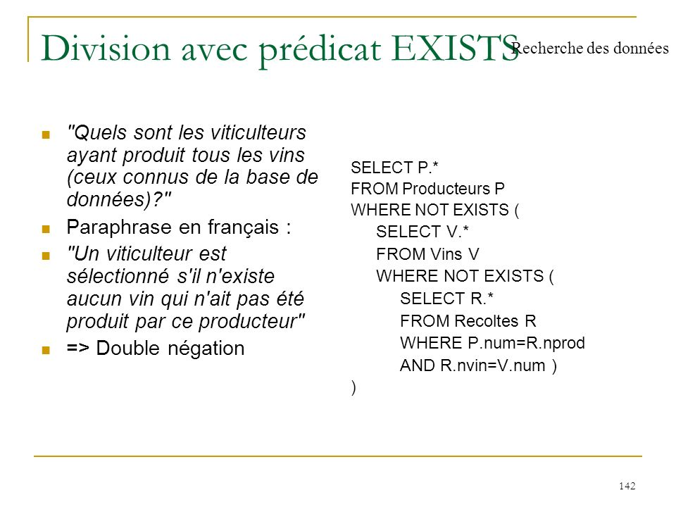 143 Division sans EXISTS SELECT P.* FROM Producteurs P WHERE P.num IN ( SELECT nprod FROM Recoltes GROUP BY nprod HAVING COUNT(*) = ( SELECT COUNT(*) FROM Vins) )