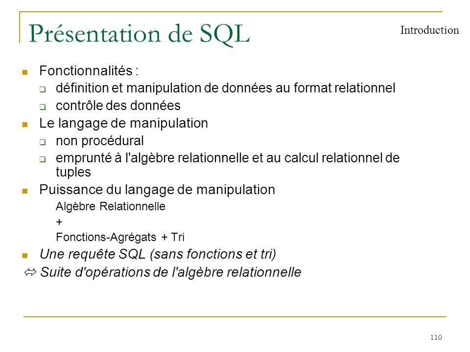 111 Présentation de SQL (2) Origine langage SEQUEL du prototype de SGBD relationnel SYSTEM/R (74-76) laboratoire de recherche IBM à San José Normalisation ISO norme SQL1 (1986, 1989) norme SQL2 (1992) nouvelle norme en préparation SQL3 Langage de requêtes des SGBD relationnels ORACLE (Oracle Corporation - 1977) INGRES (Ingres Technology - 1980) DB2 (IBM - 1984) INFORMIX (Informix Inc - 1981) SYBASE (Sybase Inc - 1984) MySQL (1995) Introduction