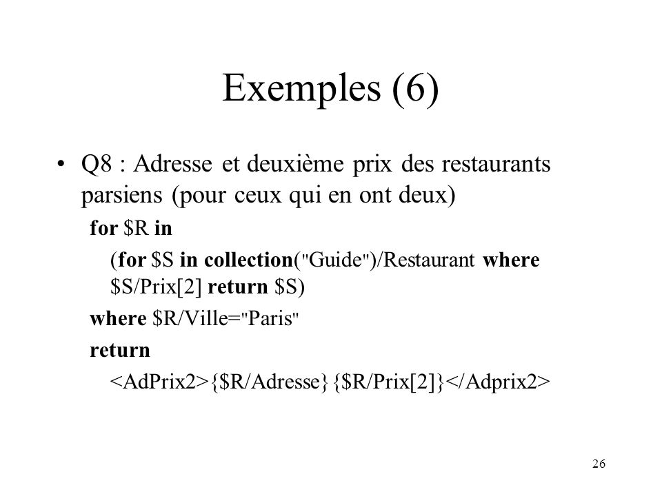 26 Exemples (6) Q8 : Adresse et deuxième prix des restaurants parsiens (pour ceux qui en ont deux) for $R in (for $S in collection(