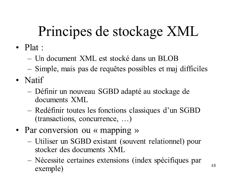 48 Principes de stockage XML Plat : –Un document XML est stocké dans un BLOB –Simple, mais pas de requêtes possibles et maj difficiles Natif –Définir