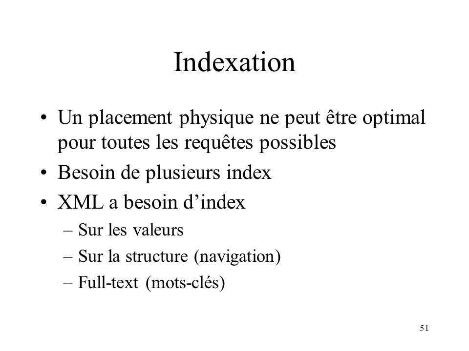 51 Indexation Un placement physique ne peut être optimal pour toutes les requêtes possibles Besoin de plusieurs index XML a besoin dindex –Sur les val