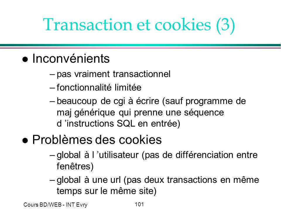 101 Cours BD/WEB - INT Evry Transaction et cookies (3) l Inconvénients –pas vraiment transactionnel –fonctionnalité limitée –beaucoup de cgi à écrire