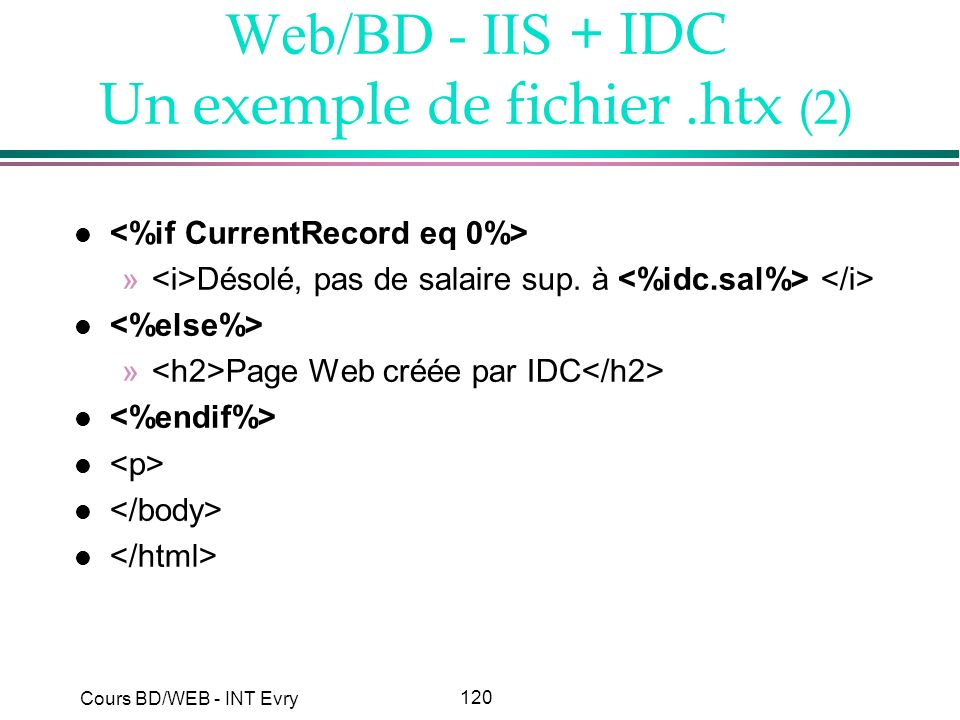 120 Cours BD/WEB - INT Evry Web/BD - IIS + IDC Un exemple de fichier.htx (2) l » Désolé, pas de salaire sup. à l » Page Web créée par IDC l
