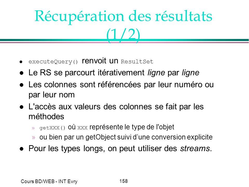 158 Cours BD/WEB - INT Evry Récupération des résultats (1/2) executeQuery () renvoit un ResultSet l Le RS se parcourt itérativement ligne par ligne l