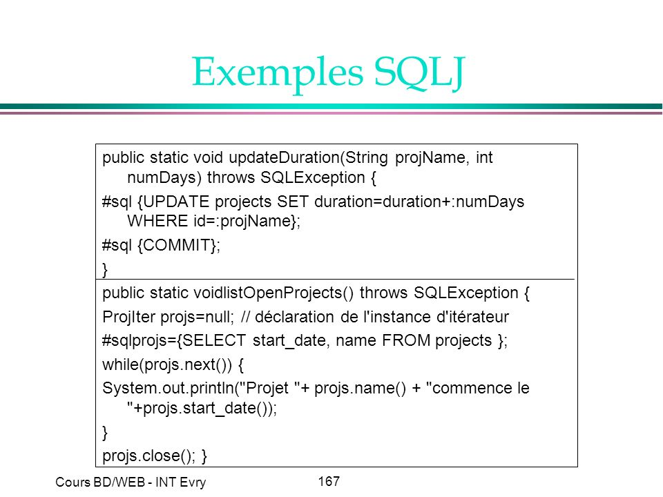 167 Cours BD/WEB - INT Evry Exemples SQLJ public static void updateDuration(String projName, int numDays) throws SQLException { #sql {UPDATE projects SET duration=duration+:numDays WHERE id=:projName}; #sql {COMMIT}; } public static voidlistOpenProjects() throws SQLException { ProjIter projs=null; // déclaration de l instance d itérateur #sqlprojs={SELECT start_date, name FROM projects }; while(projs.next()) { System.out.println( Projet + projs.name() + commence le +projs.start_date()); } projs.close(); }