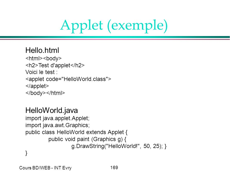 169 Cours BD/WEB - INT Evry Applet (exemple) Hello.html Test d applet Voici le test : HelloWorld.java import java.applet.Applet; import java.awt.Graphics; public class HelloWorld extends Applet { public void paint (Graphics g) { g.DrawString( HelloWorld! , 50, 25); } }