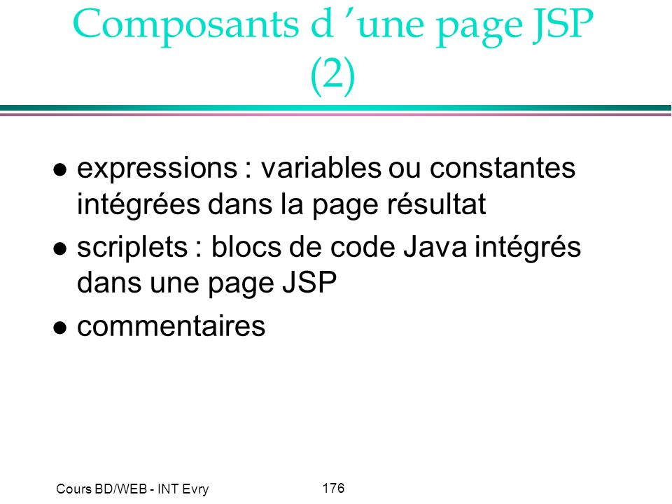 176 Cours BD/WEB - INT Evry Composants d une page JSP (2) l expressions : variables ou constantes intégrées dans la page résultat l scriplets : blocs