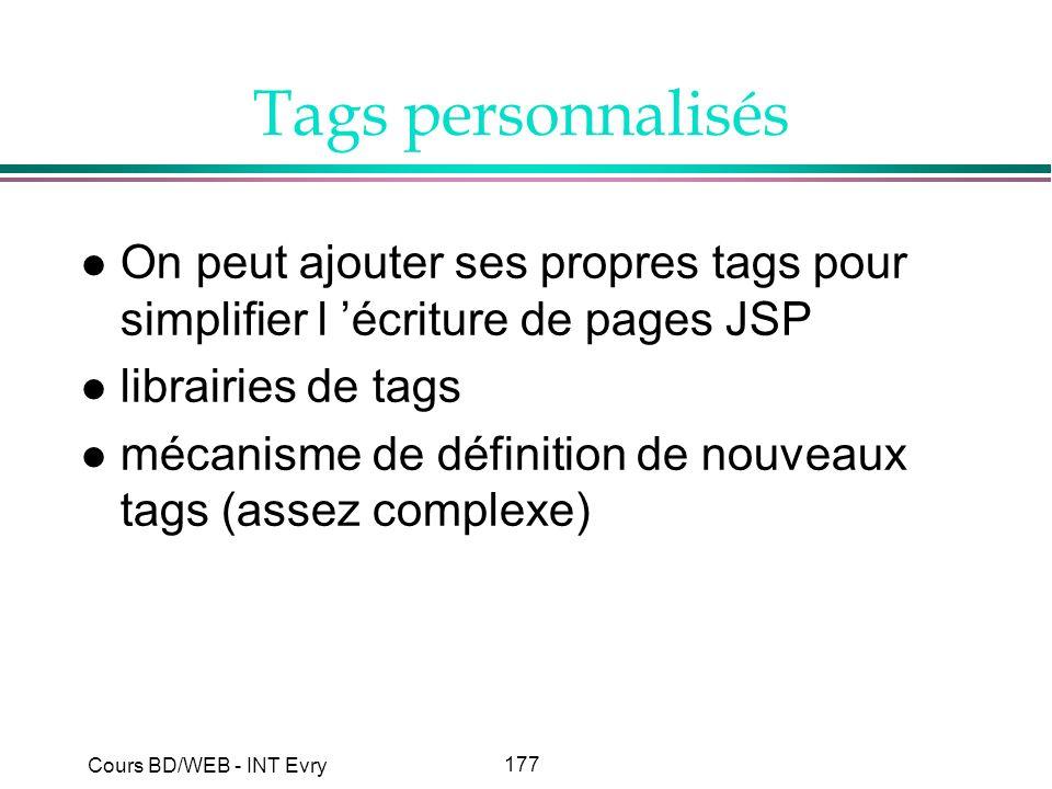 177 Cours BD/WEB - INT Evry Tags personnalisés l On peut ajouter ses propres tags pour simplifier l écriture de pages JSP l librairies de tags l mécan