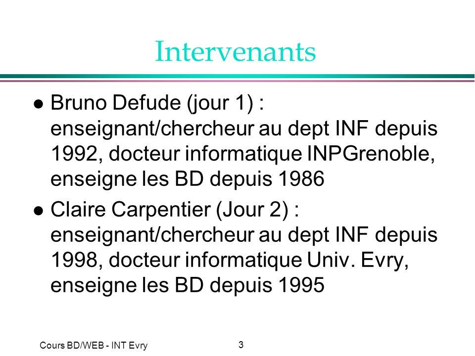 3 Cours BD/WEB - INT Evry Intervenants l Bruno Defude (jour 1) : enseignant/chercheur au dept INF depuis 1992, docteur informatique INPGrenoble, ensei