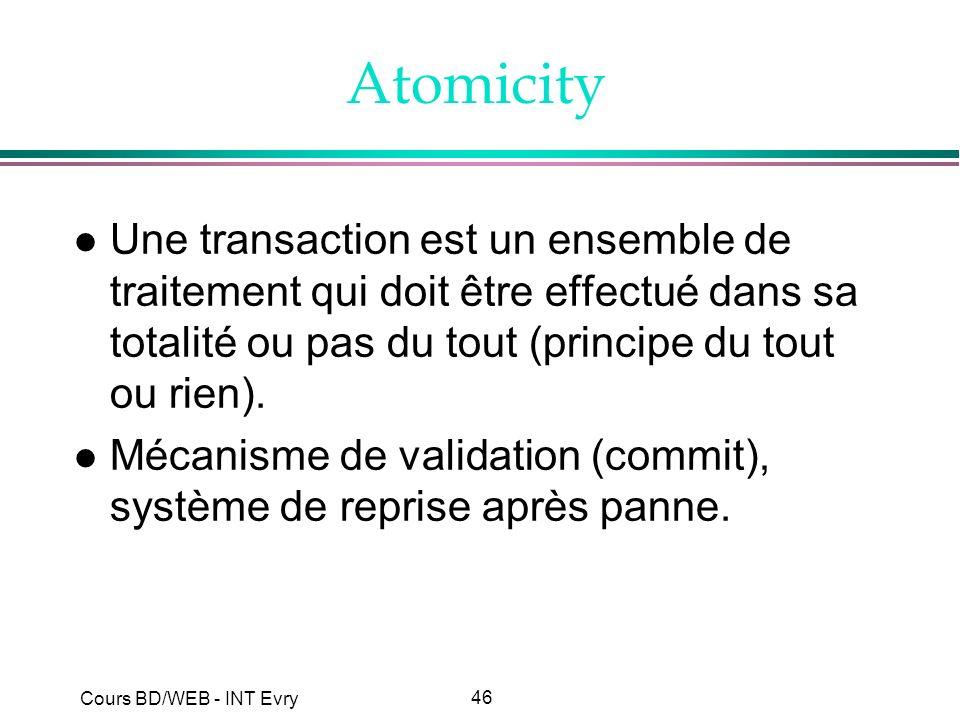 46 Cours BD/WEB - INT Evry Atomicity l Une transaction est un ensemble de traitement qui doit être effectué dans sa totalité ou pas du tout (principe