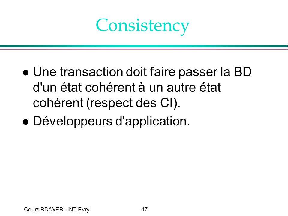 47 Cours BD/WEB - INT Evry Consistency l Une transaction doit faire passer la BD d'un état cohérent à un autre état cohérent (respect des CI). l Dével