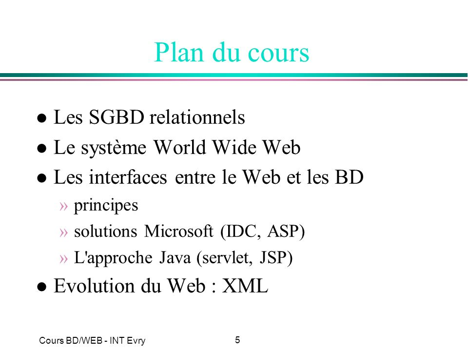 76 Cours BD/WEB - INT Evry FastCGI l Genre de script CGI persistant (démon) l script décomposé en 3 parties : »initialisation : une fois »corps : à chaque requête »terminaison : une fois l initialisation doit inclure le code coûteux (connexion à une BD, …) l bien adapté à un accès BD, mais une fois lancé est persistant