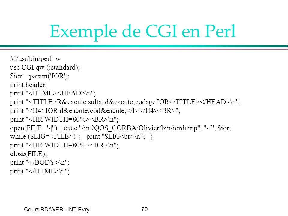 70 Cours BD/WEB - INT Evry Exemple de CGI en Perl #!/usr/bin/perl -w use CGI qw (:standard); $ior = param('IOR'); print header; print