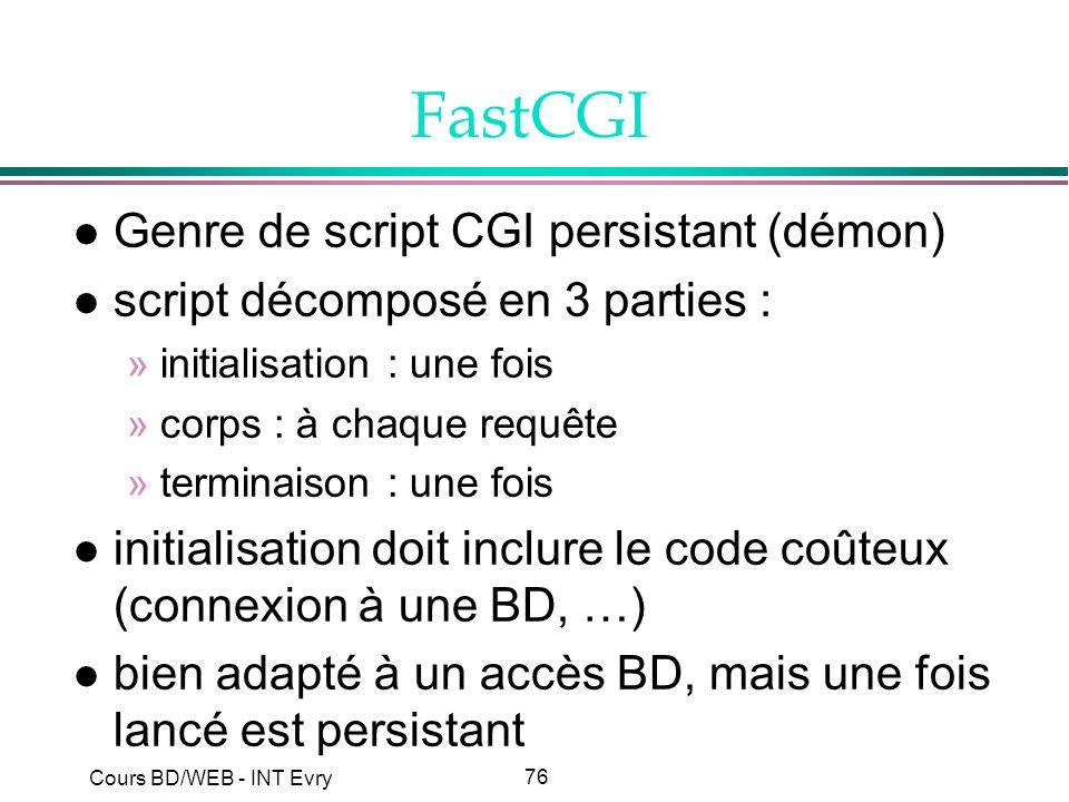 76 Cours BD/WEB - INT Evry FastCGI l Genre de script CGI persistant (démon) l script décomposé en 3 parties : »initialisation : une fois »corps : à ch